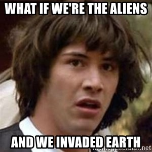 Conspiracy Keanu - what if we're the aliens  and we invaded earth