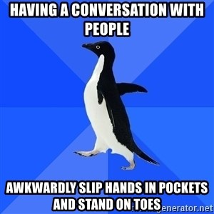 Socially Awkward Penguin - having a conversation with people awkwardly slip hands in pockets and stand on toes