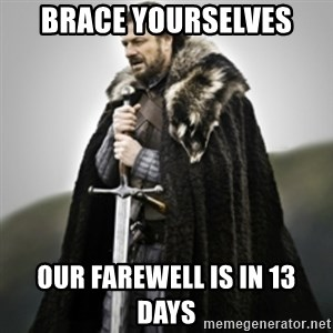 Brace yourselves. - BRACE YOURSELVES OUR FAREWELL IS IN 13 days