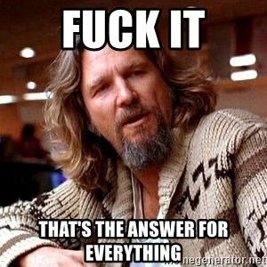 Big Lebowski - fuck it that's the answer for everything