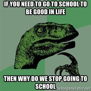 Philosoraptor - IF YOU NEED TO GO TO SCHOOL TO BE GOOD IN LIFE THEN WHY DO WE STOP GOING TO SCHOOL