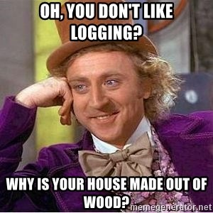 Willy Wonka - oh, you don't like logging? why is your house made out of wood?