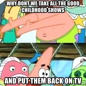 Push it Somewhere Else Patrick - why dont we take all the good childhood shows and put them back on tv