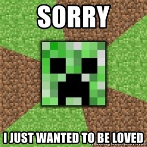 Minecraft Creeper - sorry i just wanted to be loved