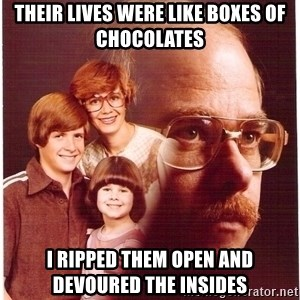 Vengeance Dad - their lives were like boxes of chocolates i ripped them open and devoured the insides