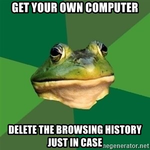Foul Bachelor Frog - Get your own computer delete the browsing history just in case