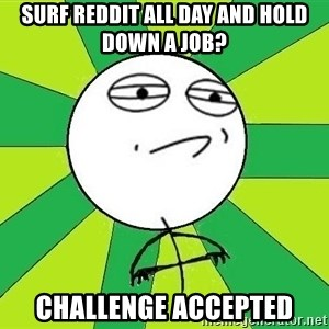 Challenge Accepted 2 - surf reddit all day and hold down a job? challenge accepted