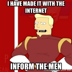 Zapp Brannigan - I have made it with the internet inform the men