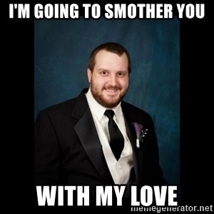 Date Rape Dave - I'm going to smother you with my love