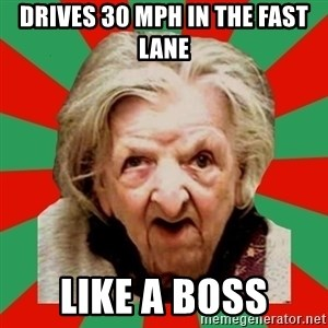 Crazy Old Lady - drives 30 mph in the fast lane like a boss