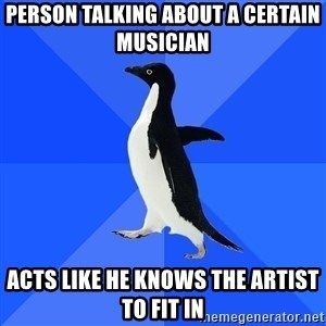 Socially Awkward Penguin - person talking about a certain musician acts like he knows the artist to fit in