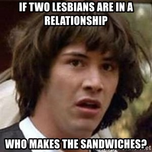 Conspiracy Keanu - If two lesbians are in a relationship Who makes the sandwiches?