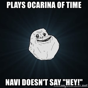 "Forever Alone - plays ocarina of time navi doesn't say ""hey!"""