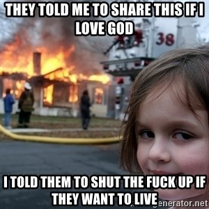 Disaster Girl - they told me to share this if i love god i told them to shut the fuck up if they want to live