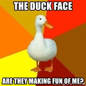 Technologically Impaired Duck - the duck face are they making fun of me?