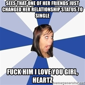 Annoying Facebook Girl - sees that one of her friends just changed her relationship status to single fuck him i love you girl, heartz