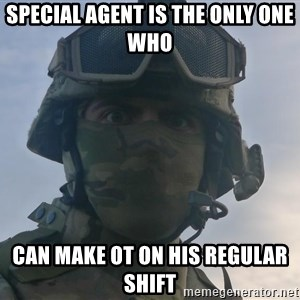 Aghast Soldier Guy - special agent is the only one who can make OT on his regular shift