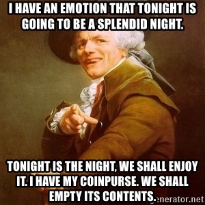Joseph Ducreux - I have an emotion that tonight is going to be a splendid night. tonight is the night, we shall enjoy it. I have my coinpurse. We shall empty its contents.
