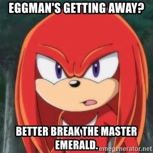 Confused Knuckles - EGGMAN'S GETTING AWAY? BETTER BREAK THE MASTER EMERALD.