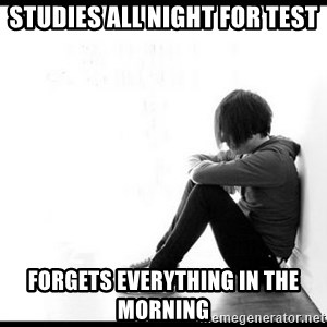 emo kid  - Studies all night for test forgets everything in the morning