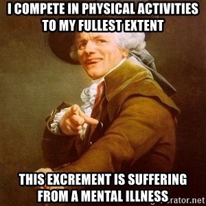 Joseph Ducreux - I compete in physical activities to my fullest extent This excrement is suffering from a mental illness