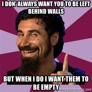 Serj Tankian - i don' always want you to be left behind walls but when i do i want them to be empty