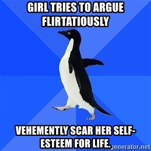 Socially Awkward Penguin - Girl tries to argue flirtatiously Vehemently scar her self-esteem for life.