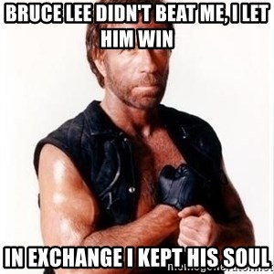 Chuck Norris Meme - Bruce Lee didn't beat me, i let him win in exchange i kept his soul