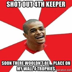 Welliton Destroyer - SHot out 4th keeper soon there wooldn't be _ place on my wall 4 trophies