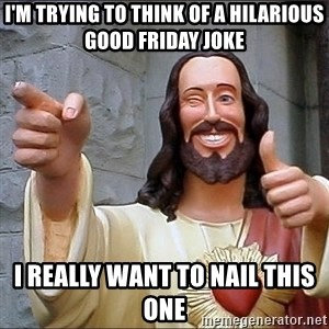 Jesus - i'm trying to think of a hilarious good friday joke i really want to nail this one