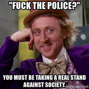 "Willy Wonka - ""Fuck the police?"" You must be taking a real stand against society."