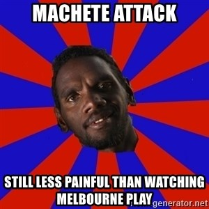 Jurrahcaine - machete attack still less painful than watching melbourne play