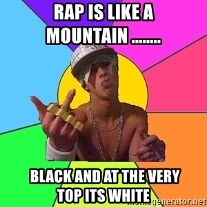 Cool Raper - rap is like a mountain ........  BLACK AND AT THE VERY TOP ITS WHITE