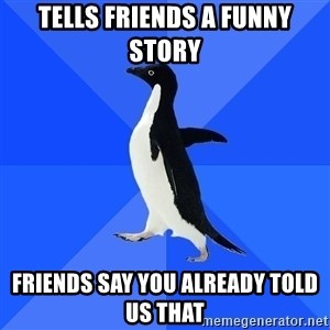 Socially Awkward Penguin - Tells friends a funny story friends say you already told us that