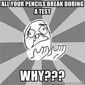 Whyyy??? - all your pencils break during a test why???