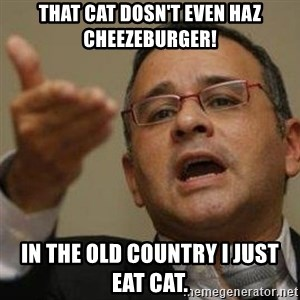 Funes 20 años - That cat dosn't even haz cheezeburger! In the old country I just eat cat.