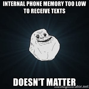 Forever Alone - internal phone memory too low to receive texts doesn't matter