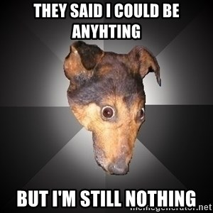 Depression Dog - they said i could be anyhting but i'm still nothing