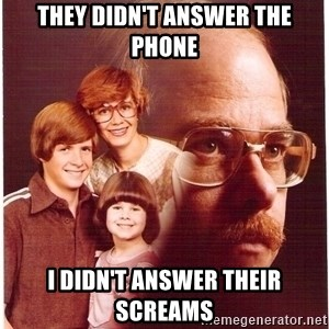 Vengeance Dad - They didn't answer the phone I didn't answer their screams