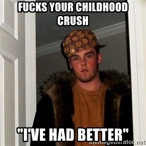 "Scumbag Steve - fucks Your childhood crush ""I've had better"""