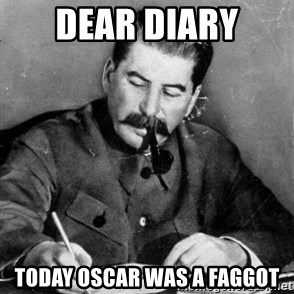 Dear Diary - Dear diary today oscar was a faggot