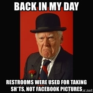 grumpy old man - BACK IN MY DAY RESTROOMS WERE USED FOR TAKING SH*TS, NOT FACEBOOK PICTURES