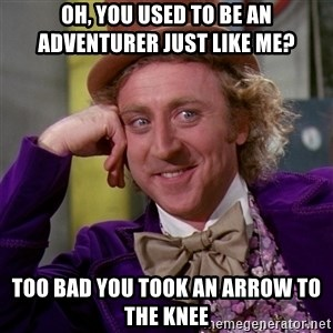 Willy Wonka - Oh, you used to be an adventurer just like me? too bad you took an arrow to the knee