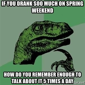 Philosoraptor - if you drank soo much on spring weekend how do you remember enough to talk about it 5 times a day