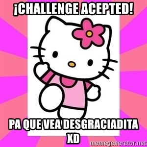 Hello Kitty - ¡Challenge acepted! pa que vea desgraciadita xD