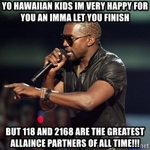 Kanye - Yo Hawaiian Kids im very happy for you an Imma let you finish But 118 and 2168 are the greatest allaince partners of all time!!!