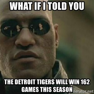 Scumbag Morpheus - What if I told you The Detroit tigers will win 162 games this season