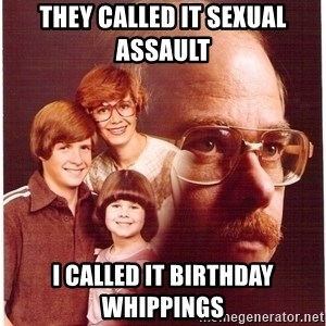 Vengeance Dad - they called it SEXUAL ASSAULT  i called it birthday WHIPPINGS