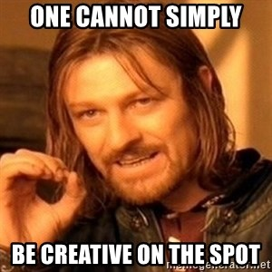 One Does Not Simply - one cannot simply  be creative on the spot