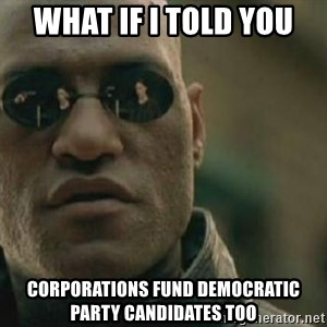 Scumbag Morpheus - what if i told you corporations fund democratic party candidates too